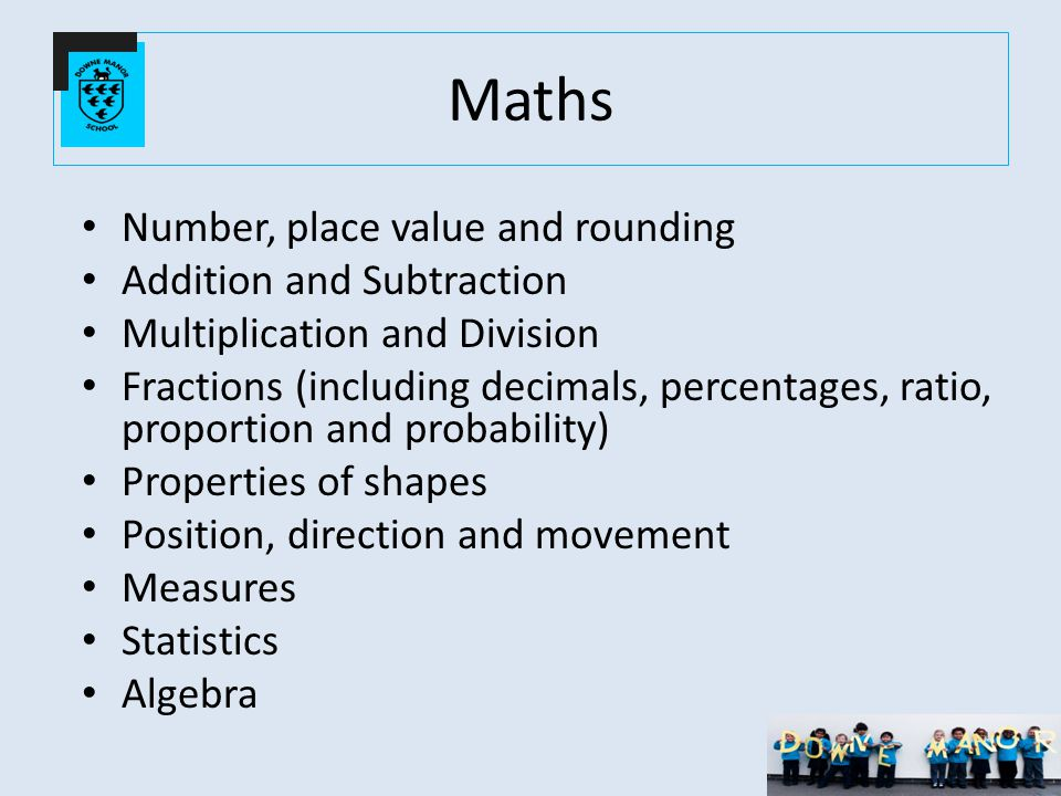 Maths Number, place value and rounding Addition and Subtraction Multiplication and Division Fractions (including decimals, percentages, ratio, proportion and probability) Properties of shapes Position, direction and movement Measures Statistics Algebra