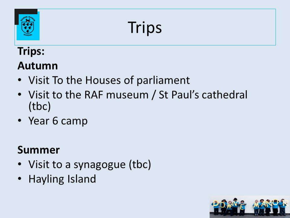 Trips Trips: Autumn Visit To the Houses of parliament Visit to the RAF museum / St Paul's cathedral (tbc) Year 6 camp Summer Visit to a synagogue (tbc) Hayling Island