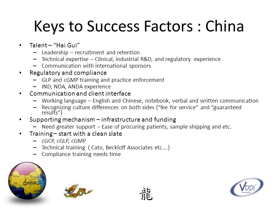 Keys to Success Factors : China Talent – Hai Gui – Leadership – recruitment and retention – Technical expertise – Clinical, industrial R&D, and regulatory experience – Communication with international sponsors Regulatory and compliance – GLP and cGMP training and practice enforcement – IND, NDA, ANDA experience Communication and client interface – Working language – English and Chinese, notebook, verbal and written communication – Recognizing culture differences on both sides ( fee for service and guaranteed results ) Supporting mechanism – infrastructure and funding – Need greater support – Ease of procuring patients, sample shipping and etc.