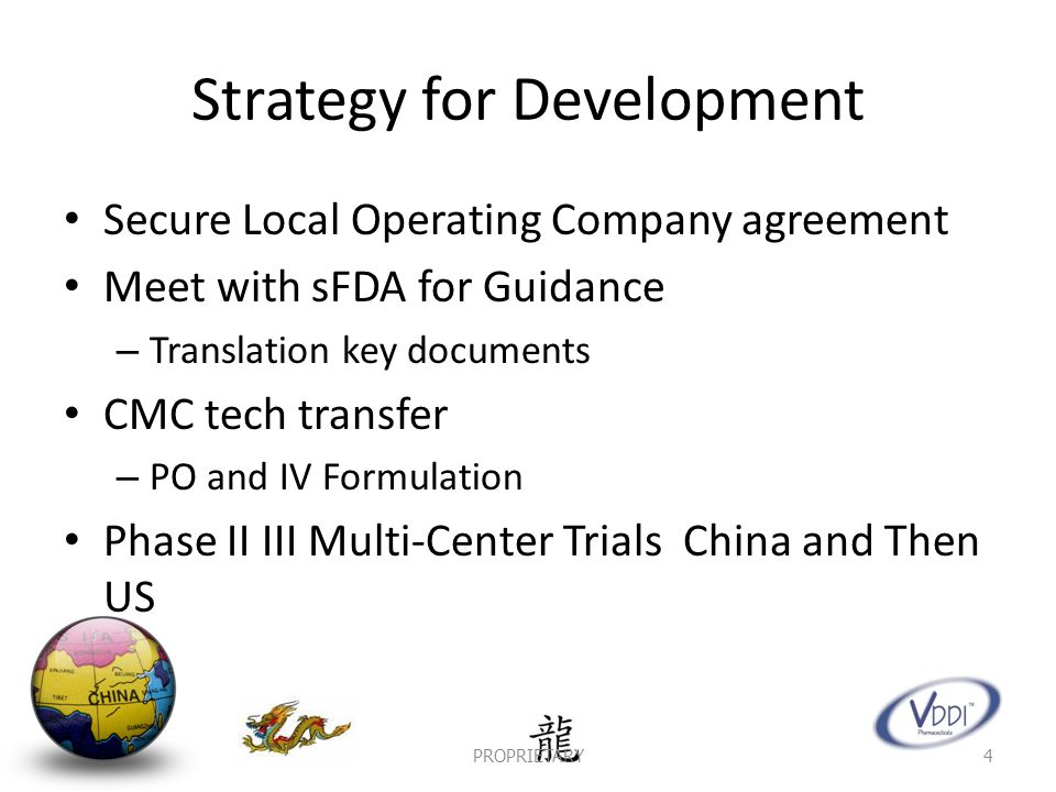 Strategy for Development Secure Local Operating Company agreement Meet with sFDA for Guidance – Translation key documents CMC tech transfer – PO and IV Formulation Phase II III Multi-Center Trials China and Then US PROPRIETARY4