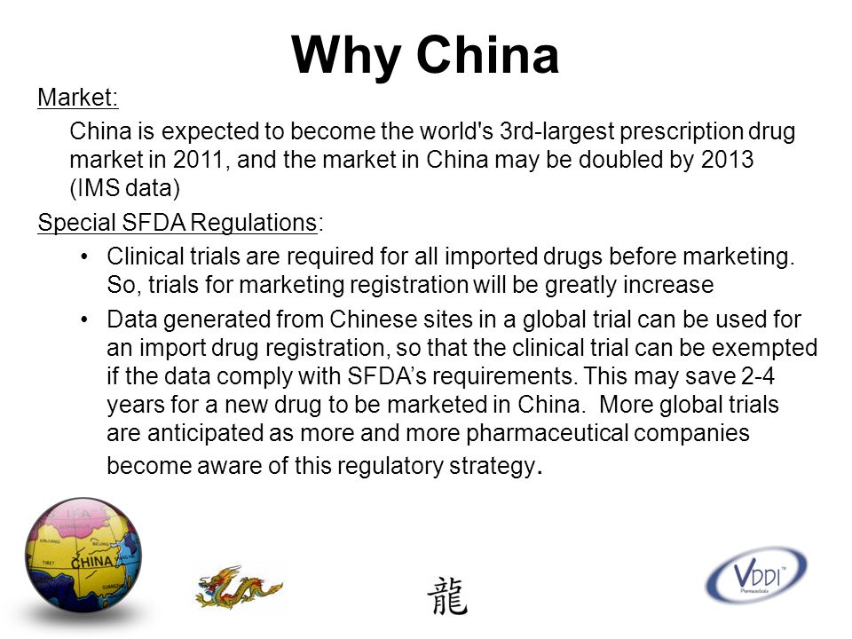 Why China Market: China is expected to become the world s 3rd-largest prescription drug market in 2011, and the market in China may be doubled by 2013 (IMS data) Special SFDA Regulations: Clinical trials are required for all imported drugs before marketing.