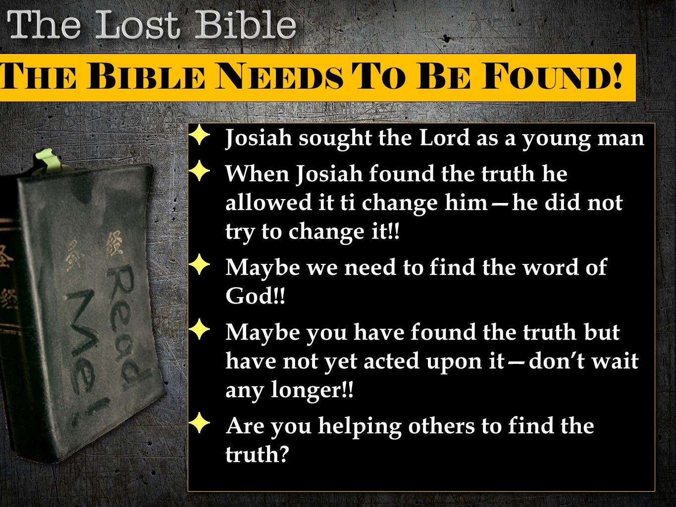 ✦ Josiah sought the Lord as a young man ✦ When Josiah found the truth he allowed it ti change him—he did not try to change it!! ✦ Maybe we need to fin