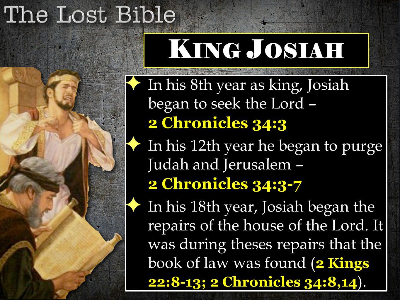 ✦ In his 8th year as king, Josiah began to seek the Lord – 2 Chronicles 34:3 ✦ In his 12th year he began to purge Judah and Jerusalem – 2 Chronicles 34:3-7 ✦ In his 18th year, Josiah began the repairs of the house of the Lord.