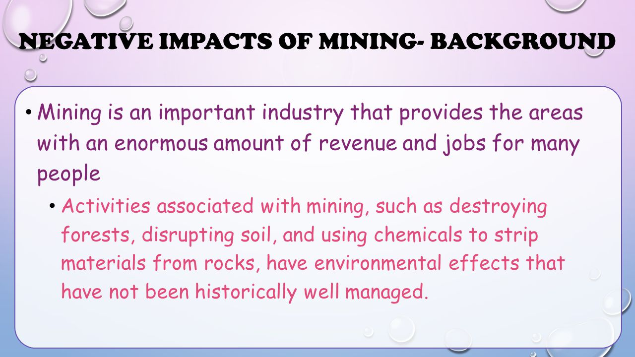 NEGATIVE IMPACTS OF MINING- BACKGROUND Mining is an important industry that provides the areas with an enormous amount of revenue and jobs for many pe