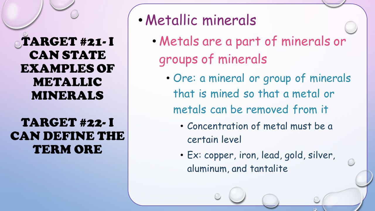 TARGET #21- I CAN STATE EXAMPLES OF METALLIC MINERALS TARGET #22- I CAN DEFINE THE TERM ORE Metallic minerals Metals are a part of minerals or groups