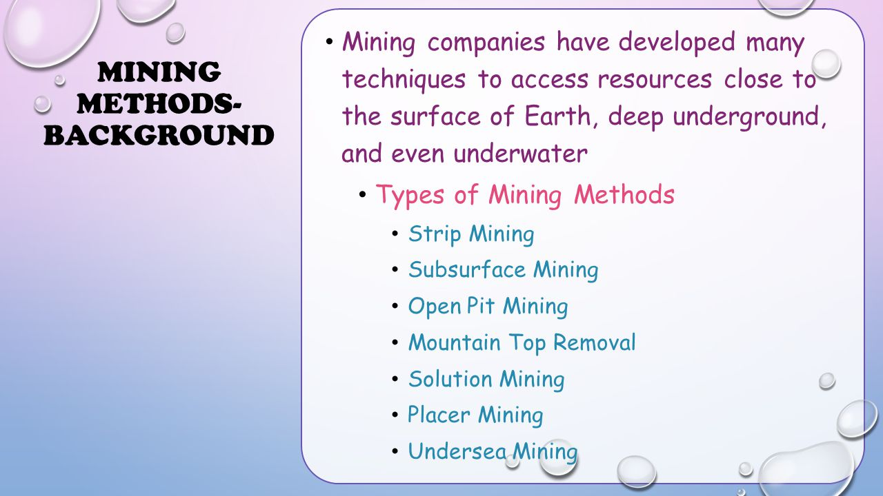 MINING METHODS- BACKGROUND Mining companies have developed many techniques to access resources close to the surface of Earth, deep underground, and ev