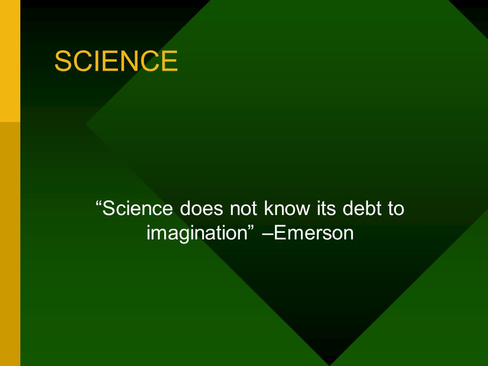 """SCIENCE """"Science does not know its debt to imagination"""" –Emerson"""
