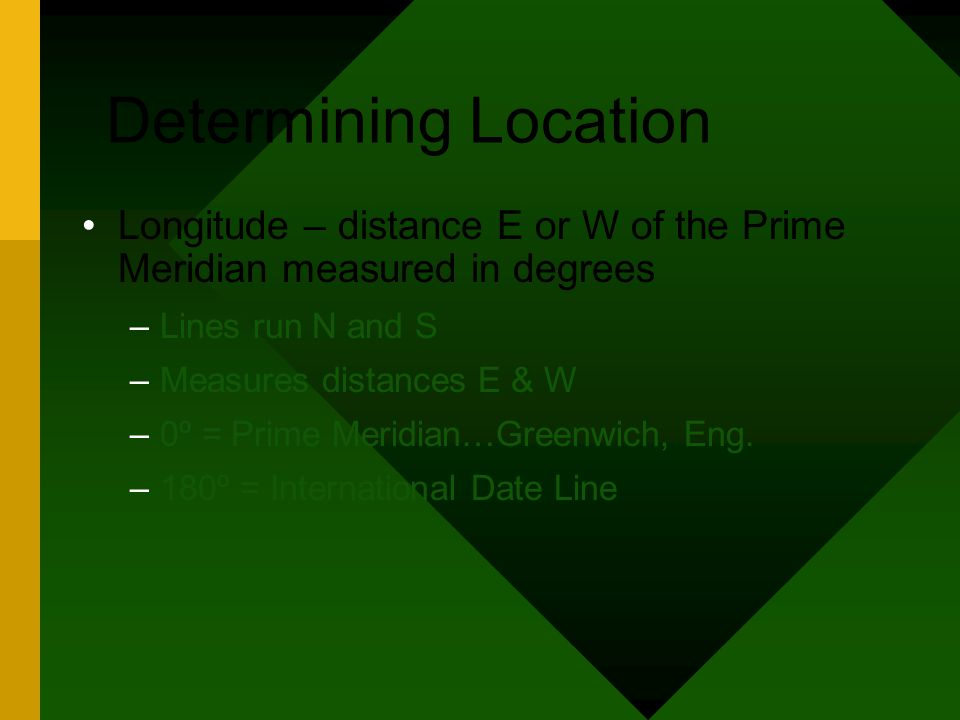 Determining Location Longitude – distance E or W of the Prime Meridian measured in degrees –Lines run N and S –Measures distances E & W –0º = Prime Me