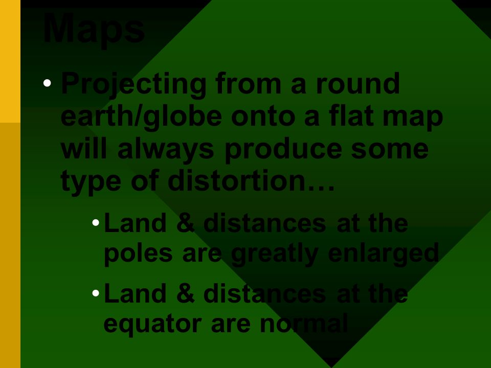 Maps Projecting from a round earth/globe onto a flat map will always produce some type of distortion… Land & distances at the poles are greatly enlarged Land & distances at the equator are normal