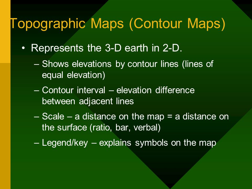 Topographic Maps (Contour Maps) Represents the 3-D earth in 2-D. –Shows elevations by contour lines (lines of equal elevation) –Contour interval – ele
