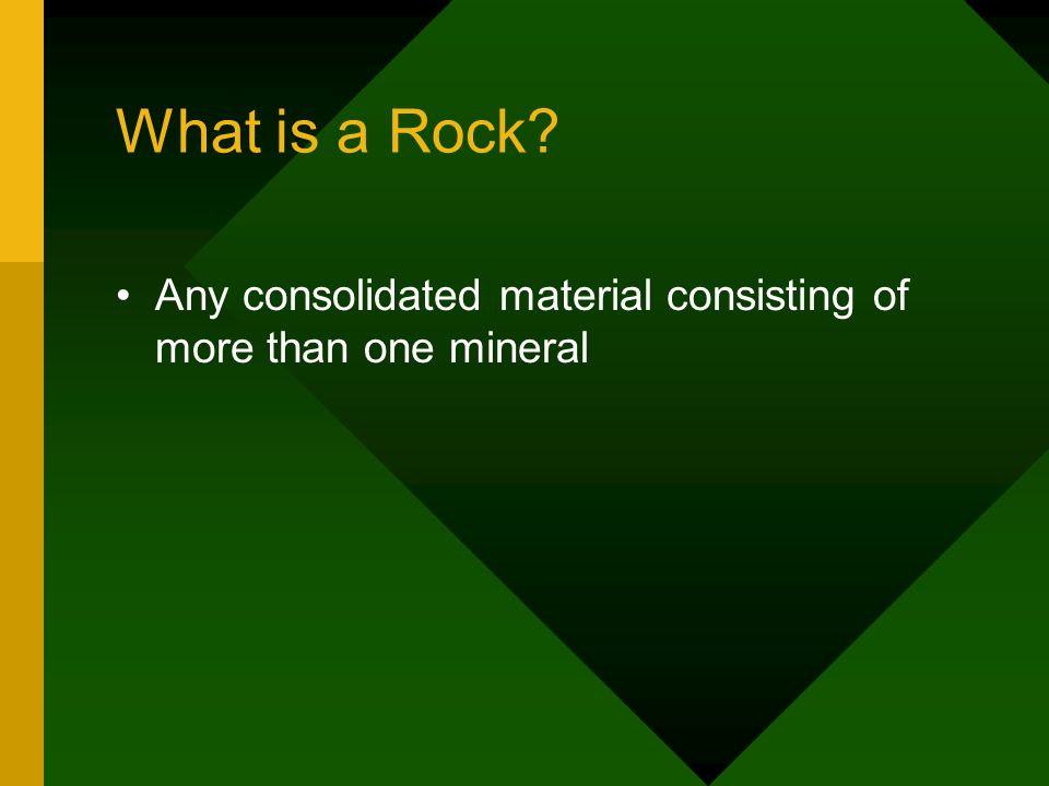 What is a Rock Any consolidated material consisting of more than one mineral