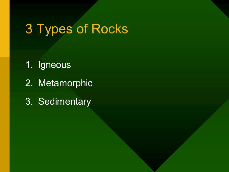 3 Types of Rocks 1.Igneous 2.Metamorphic 3.Sedimentary