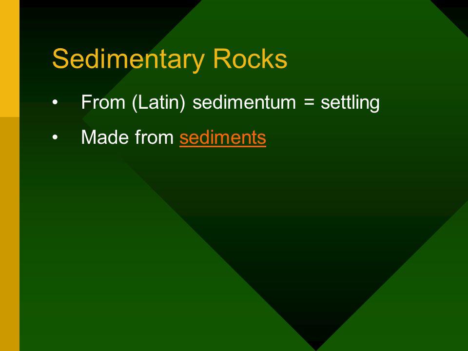 Sedimentary Rocks From (Latin) sedimentum = settling Made from sedimentssediments