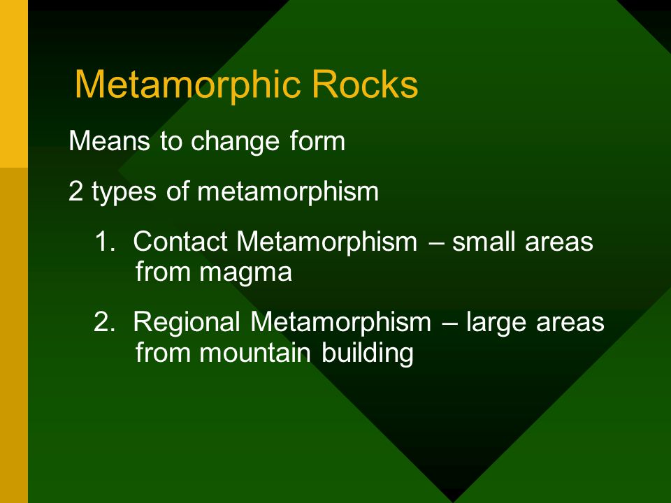Metamorphic Rocks Means to change form 2 types of metamorphism 1. Contact Metamorphism – small areas from magma 2. Regional Metamorphism – large areas