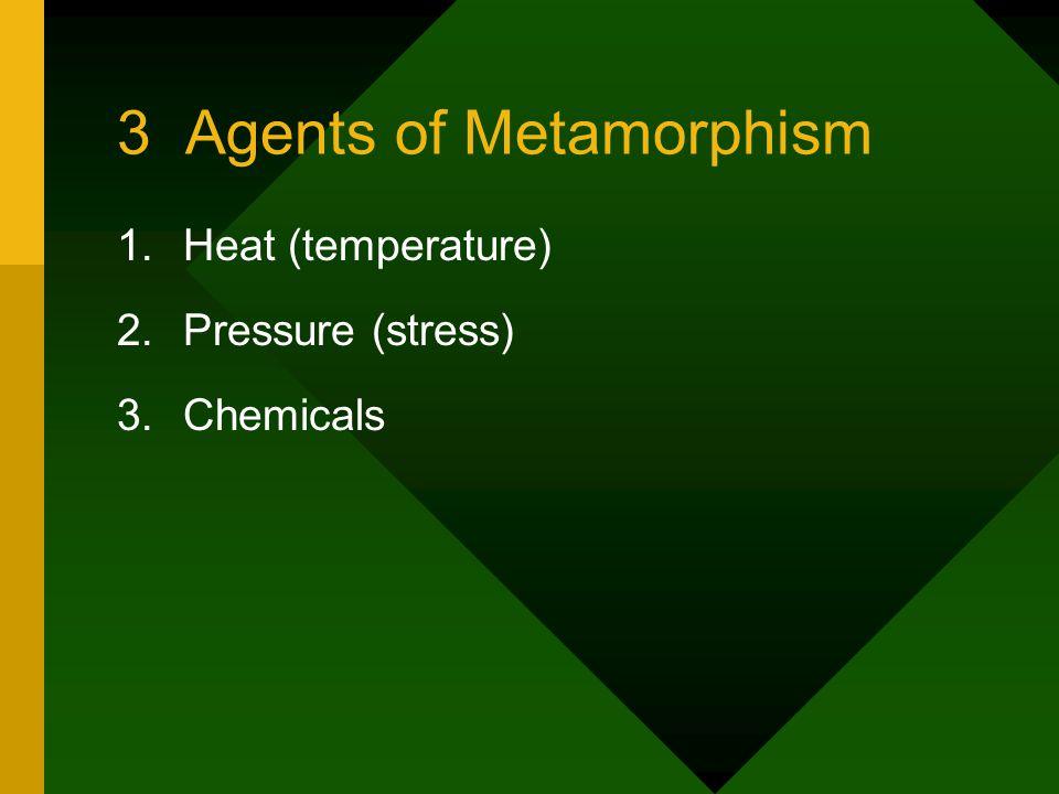 3 Agents of Metamorphism 1.Heat (temperature) 2.Pressure (stress) 3.Chemicals