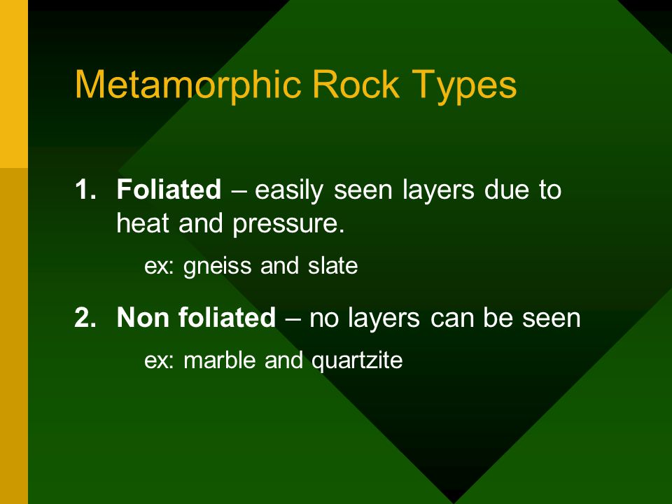 Metamorphic Rock Types 1.Foliated – easily seen layers due to heat and pressure. ex: gneiss and slate 2.Non foliated – no layers can be seen ex: marbl