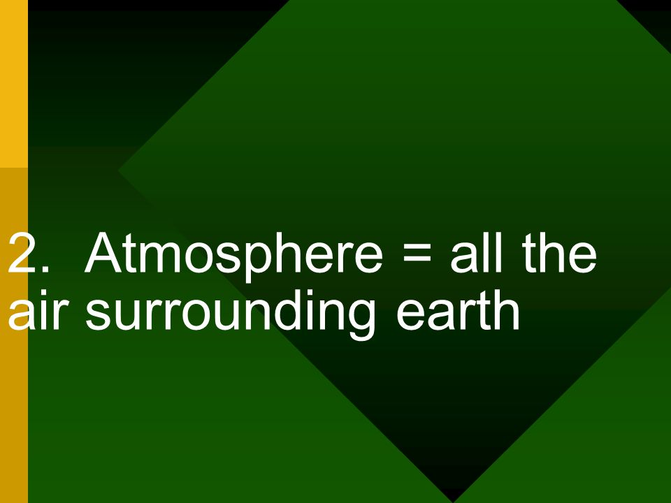 2. Atmosphere = all the air surrounding earth