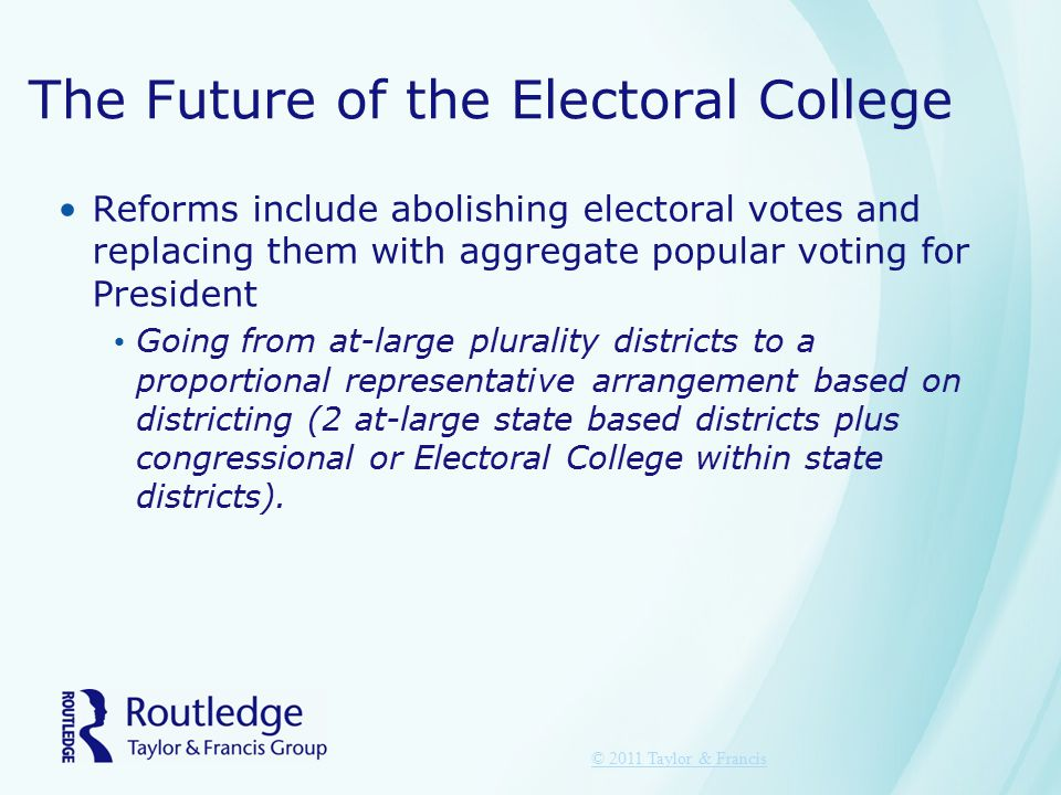 The Future of the Electoral College Reforms include abolishing electoral votes and replacing them with aggregate popular voting for President Going from at-large plurality districts to a proportional representative arrangement based on districting (2 at-large state based districts plus congressional or Electoral College within state districts).