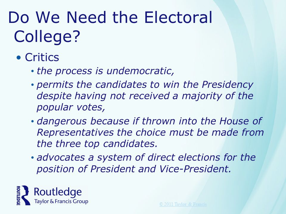 Do We Need the Electoral College? Critics the process is undemocratic, permits the candidates to win the Presidency despite having not received a majo