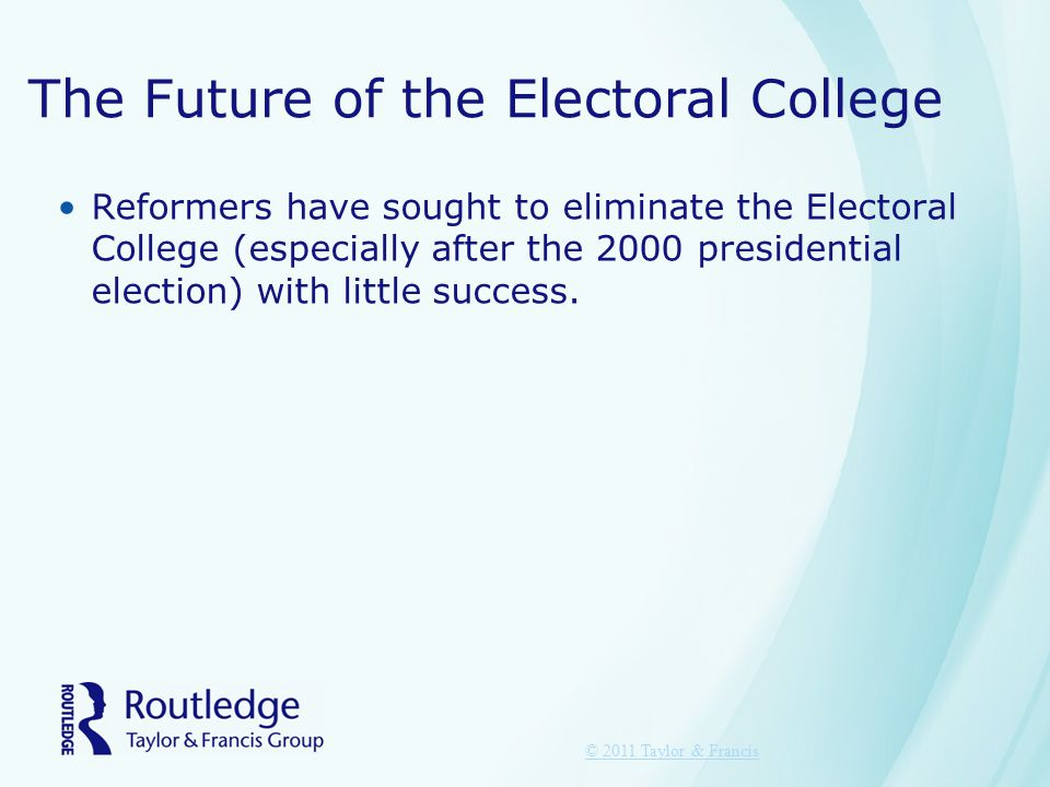 The Future of the Electoral College Reformers have sought to eliminate the Electoral College (especially after the 2000 presidential election) with little success.