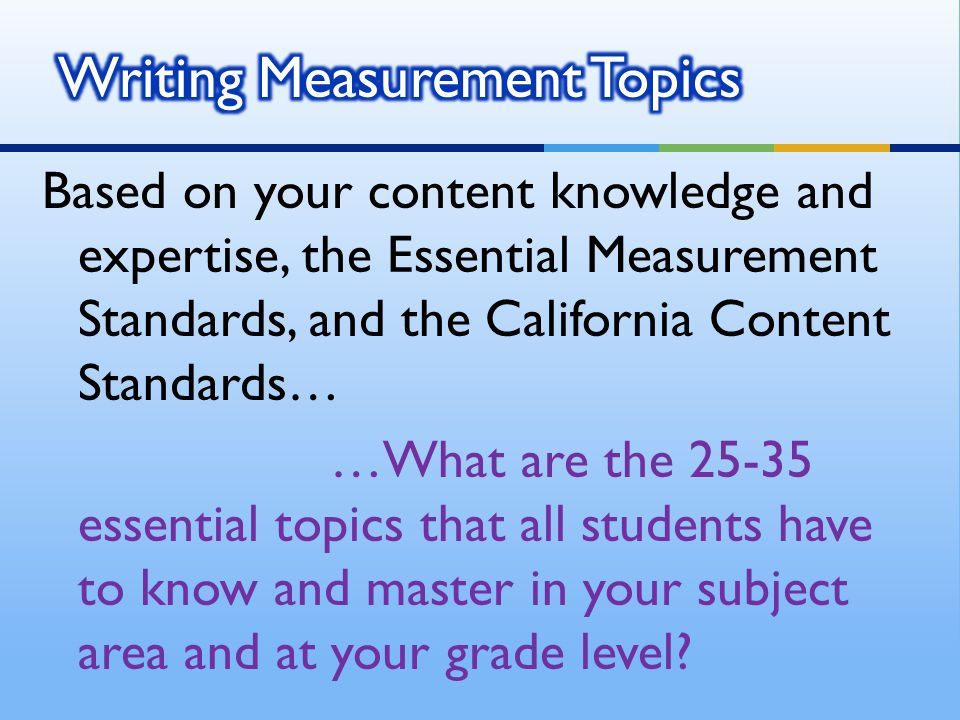 Based on your content knowledge and expertise, the Essential Measurement Standards, and the California Content Standards… …What are the 25-35 essential topics that all students have to know and master in your subject area and at your grade level