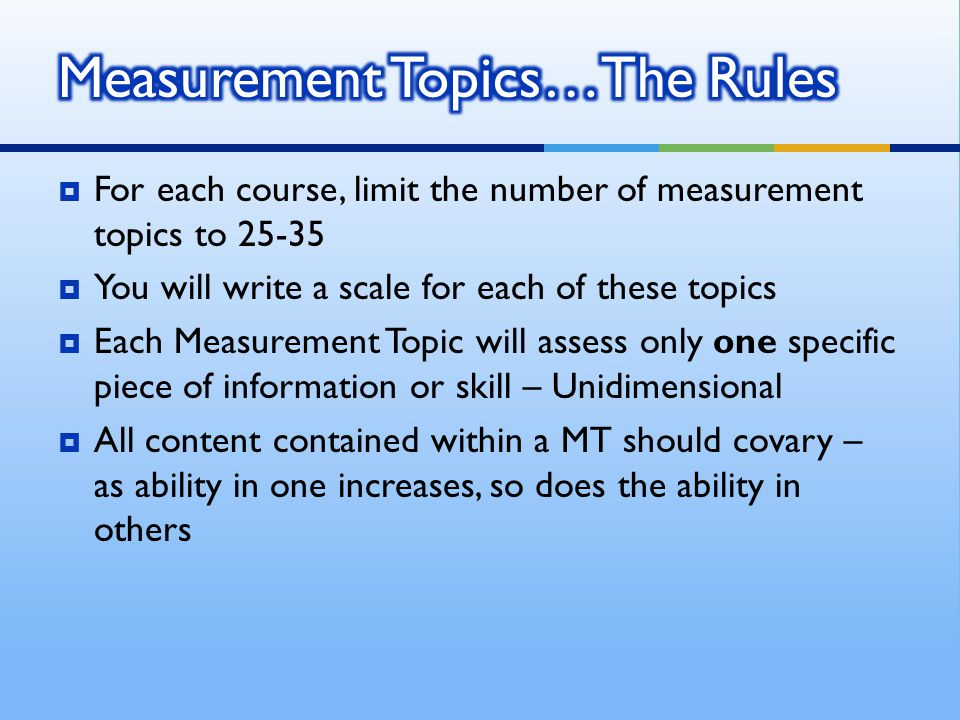  For each course, limit the number of measurement topics to 25-35  You will write a scale for each of these topics  Each Measurement Topic will assess only one specific piece of information or skill – Unidimensional  All content contained within a MT should covary – as ability in one increases, so does the ability in others