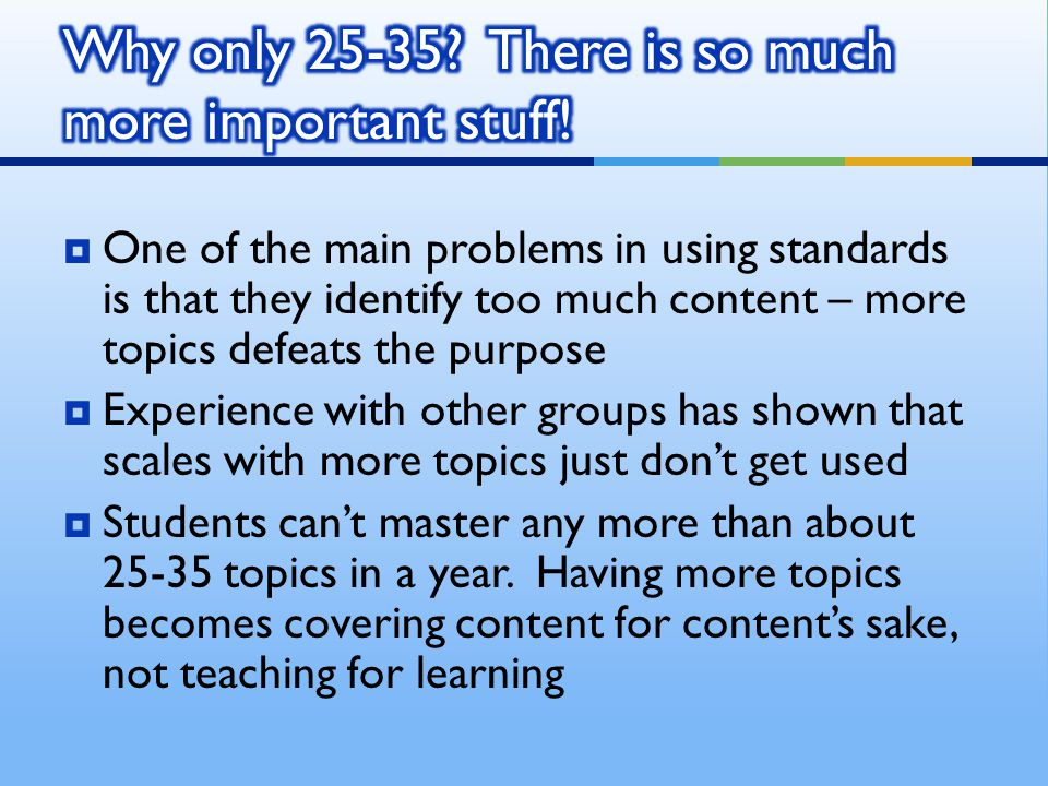  One of the main problems in using standards is that they identify too much content – more topics defeats the purpose  Experience with other groups has shown that scales with more topics just don't get used  Students can't master any more than about 25-35 topics in a year.