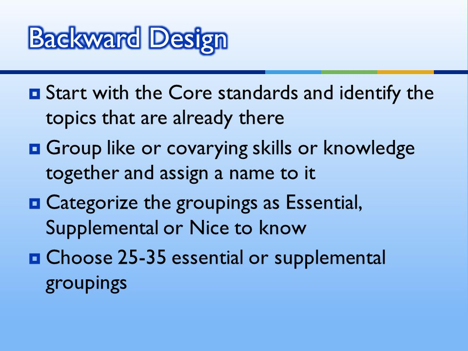  Start with the Core standards and identify the topics that are already there  Group like or covarying skills or knowledge together and assign a name to it  Categorize the groupings as Essential, Supplemental or Nice to know  Choose 25-35 essential or supplemental groupings