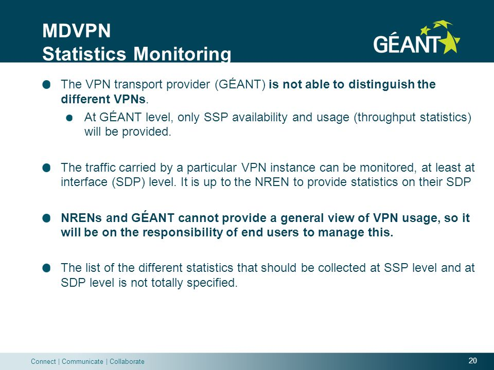20 Connect | Communicate | Collaborate MDVPN Statistics Monitoring The VPN transport provider (GÉANT) is not able to distinguish the different VPNs.