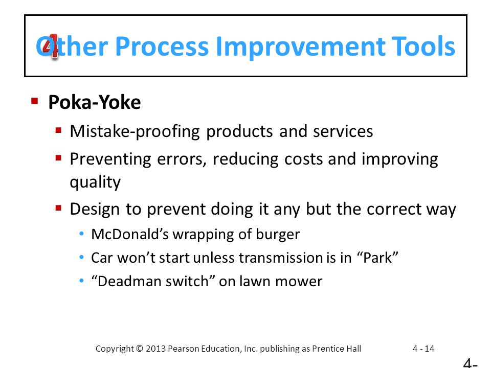 Copyright © 2013 Pearson Education, Inc. publishing as Prentice Hall4 - 14 Other Process Improvement Tools  Poka-Yoke  Mistake-proofing products and