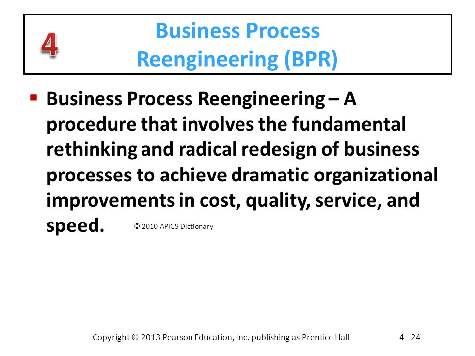 Copyright © 2013 Pearson Education, Inc. publishing as Prentice Hall4 - 24 Business Process Reengineering (BPR)  Business Process Reengineering – A p
