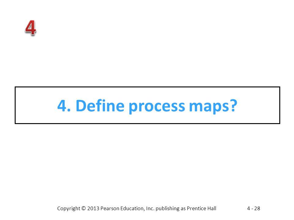 Copyright © 2013 Pearson Education, Inc. publishing as Prentice Hall4 - 28 4. Define process maps?