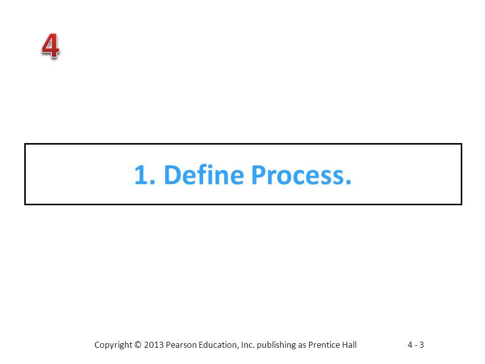 Copyright © 2013 Pearson Education, Inc. publishing as Prentice Hall4 - 3 1. Define Process.