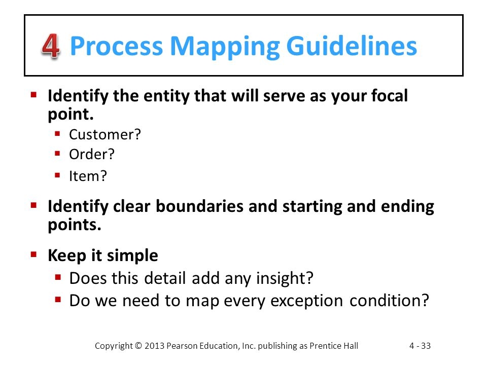 Copyright © 2013 Pearson Education, Inc. publishing as Prentice Hall4 - 33 Process Mapping Guidelines  Identify the entity that will serve as your fo