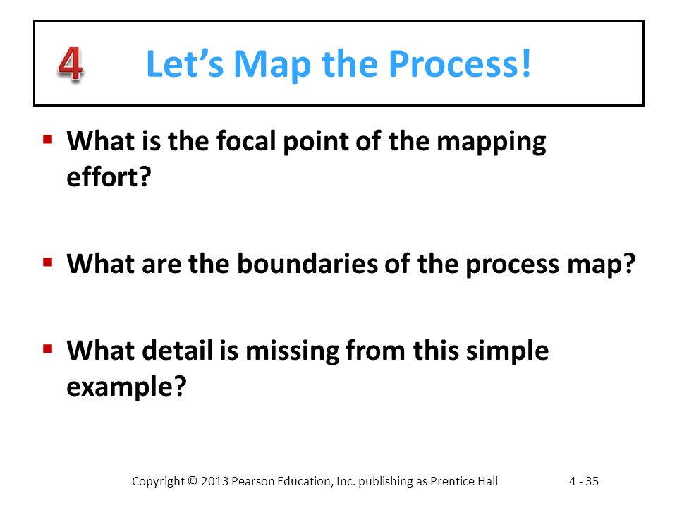 Copyright © 2013 Pearson Education, Inc. publishing as Prentice Hall4 - 35 Let's Map the Process!  What is the focal point of the mapping effort?  W