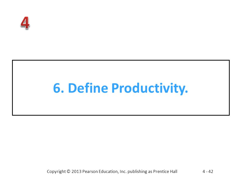 Copyright © 2013 Pearson Education, Inc. publishing as Prentice Hall4 - 42 6. Define Productivity.
