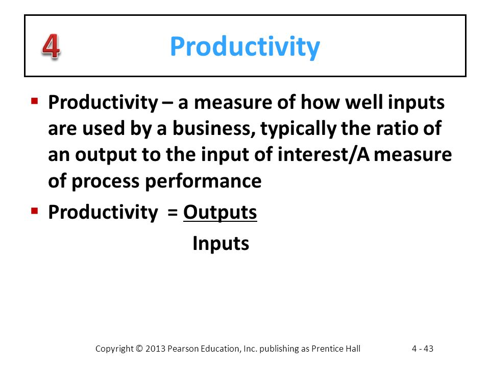 Copyright © 2013 Pearson Education, Inc. publishing as Prentice Hall4 - 43 Productivity  Productivity – a measure of how well inputs are used by a bu