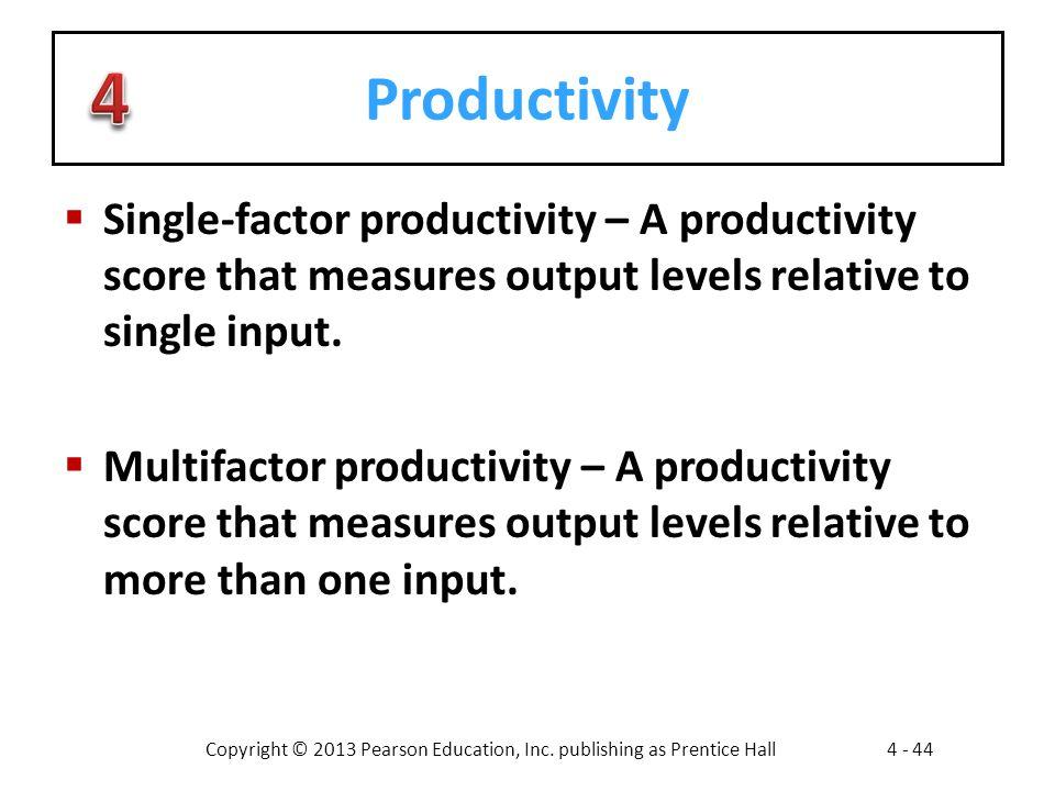 Copyright © 2013 Pearson Education, Inc. publishing as Prentice Hall4 - 44 Productivity  Single-factor productivity – A productivity score that measu