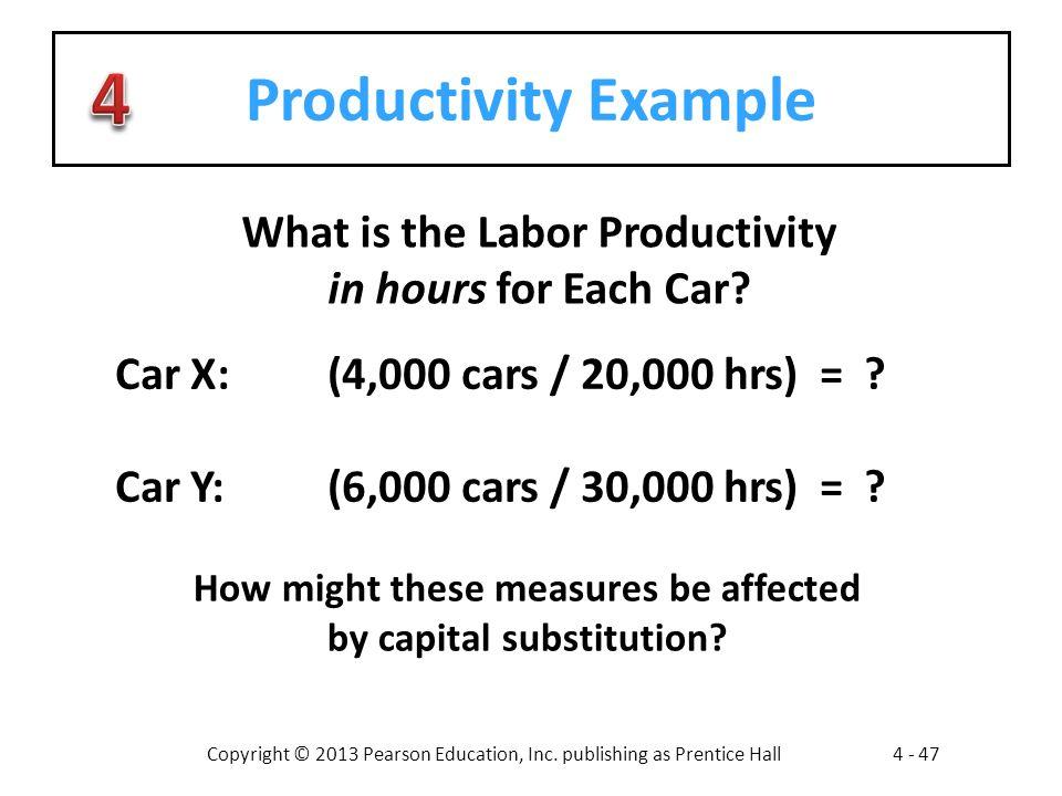 Copyright © 2013 Pearson Education, Inc. publishing as Prentice Hall4 - 47 Productivity Example Car X:(4,000 cars / 20,000 hrs) = ? Car Y:(6,000 cars