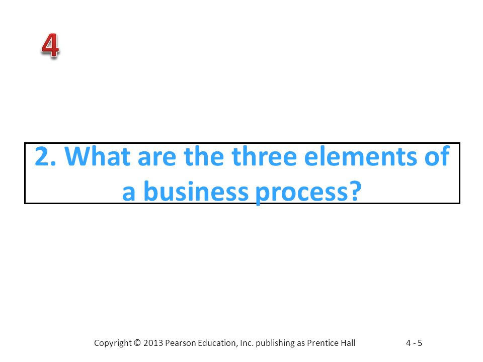 Copyright © 2013 Pearson Education, Inc. publishing as Prentice Hall4 - 5 2. What are the three elements of a business process?