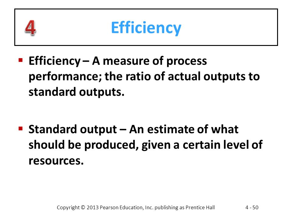 Copyright © 2013 Pearson Education, Inc. publishing as Prentice Hall4 - 50 Efficiency  Efficiency – A measure of process performance; the ratio of ac