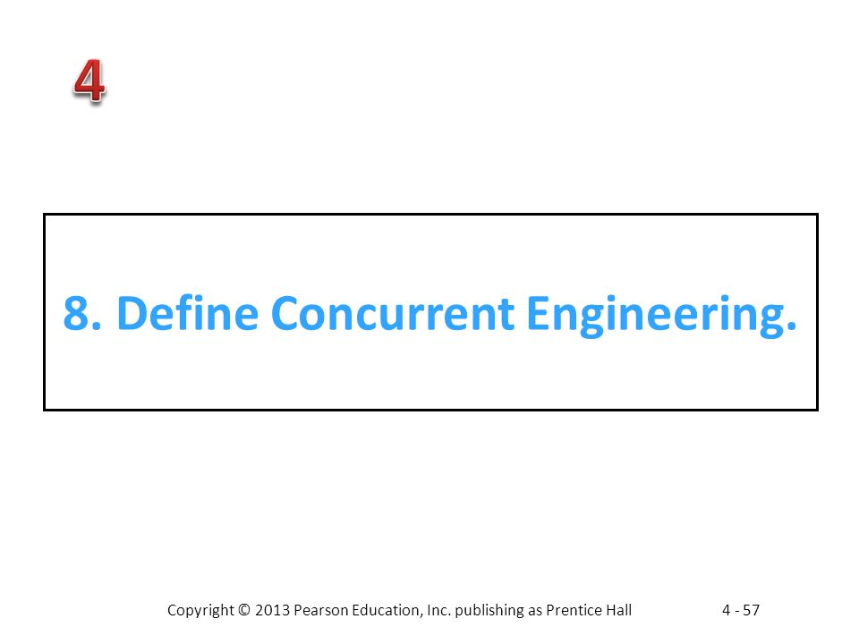 Copyright © 2013 Pearson Education, Inc. publishing as Prentice Hall4 - 57 8. Define Concurrent Engineering.