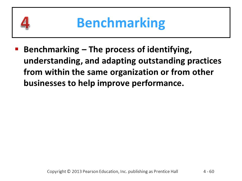 Copyright © 2013 Pearson Education, Inc. publishing as Prentice Hall4 - 60 Benchmarking  Benchmarking – The process of identifying, understanding, an