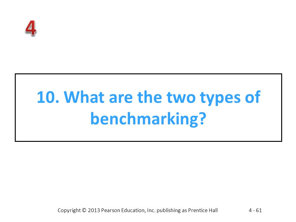 Copyright © 2013 Pearson Education, Inc. publishing as Prentice Hall4 - 61 10. What are the two types of benchmarking?