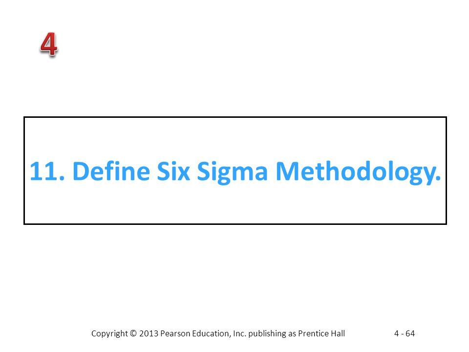 Copyright © 2013 Pearson Education, Inc. publishing as Prentice Hall4 - 64 11. Define Six Sigma Methodology.