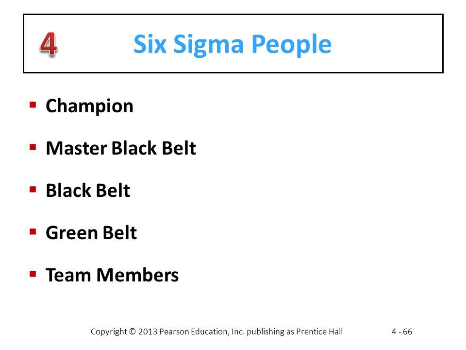 Copyright © 2013 Pearson Education, Inc. publishing as Prentice Hall4 - 66 Six Sigma People  Champion  Master Black Belt  Black Belt  Green Belt 