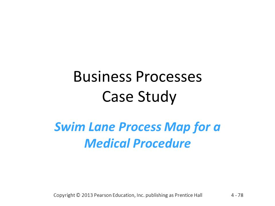 4 - 78Copyright © 2013 Pearson Education, Inc. publishing as Prentice Hall Business Processes Case Study Swim Lane Process Map for a Medical Procedure