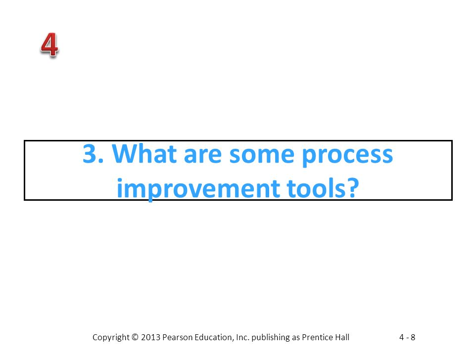 Copyright © 2013 Pearson Education, Inc. publishing as Prentice Hall4 - 8 3. What are some process improvement tools?