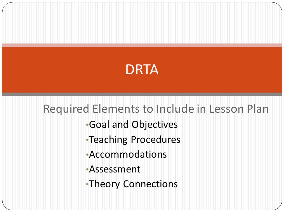 Required Elements to Include in Lesson Plan Goal and Objectives Teaching Procedures Accommodations Assessment Theory Connections DRTA