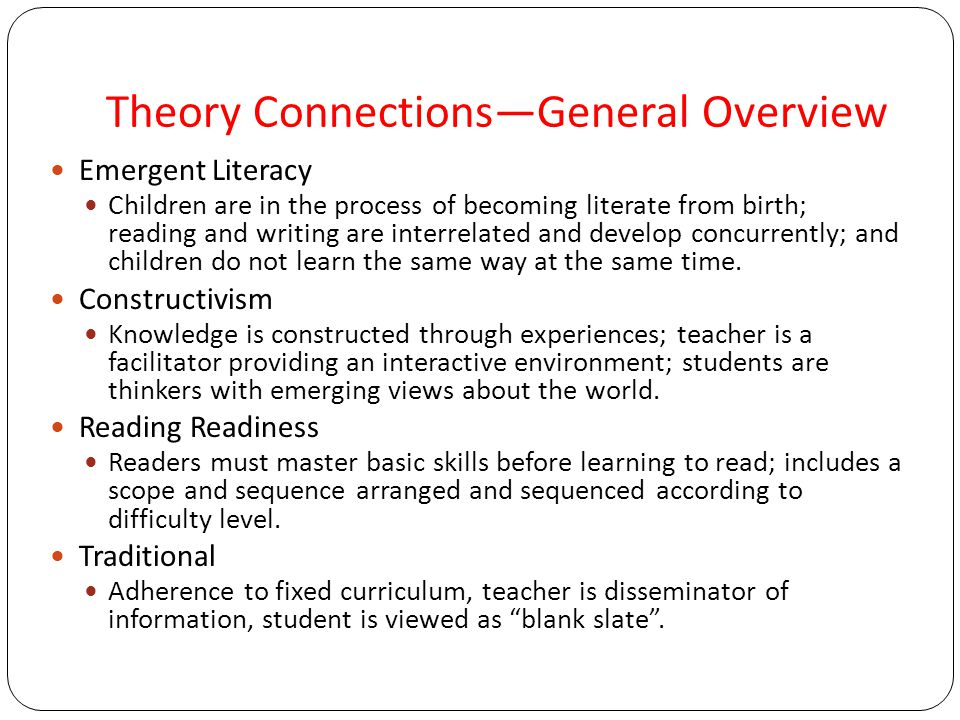 Theory Connections—General Overview Emergent Literacy Children are in the process of becoming literate from birth; reading and writing are interrelated and develop concurrently; and children do not learn the same way at the same time.